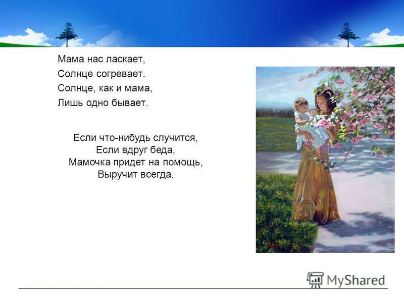 Мама нас ласкает, Солнце согревает. Солнце, как и мама, Лишь одно бывает. Если что-нибудь случится, Если вдруг беда, Мамочка придет на помощь, Выручит всегда.