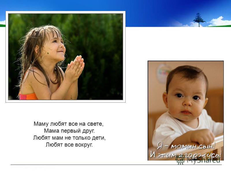 Маму любят все на свете, Мама первый друг. Любят мам не только дети, Любят все вокруг.