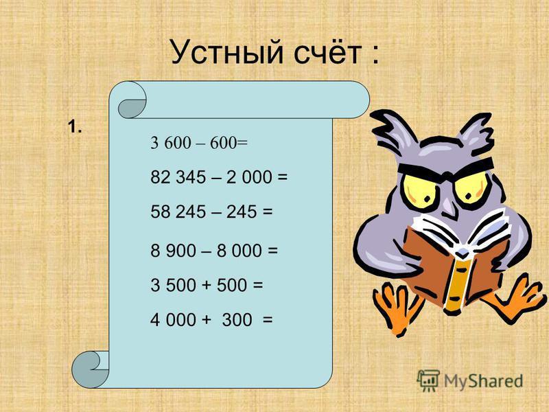 Устный счёт : 3 600 – 600= 82 345 – 2 000 = 58 245 – 245 = 8 900 – 8 000 = 3 500 + 500 = 4 000 + 300 = 1.