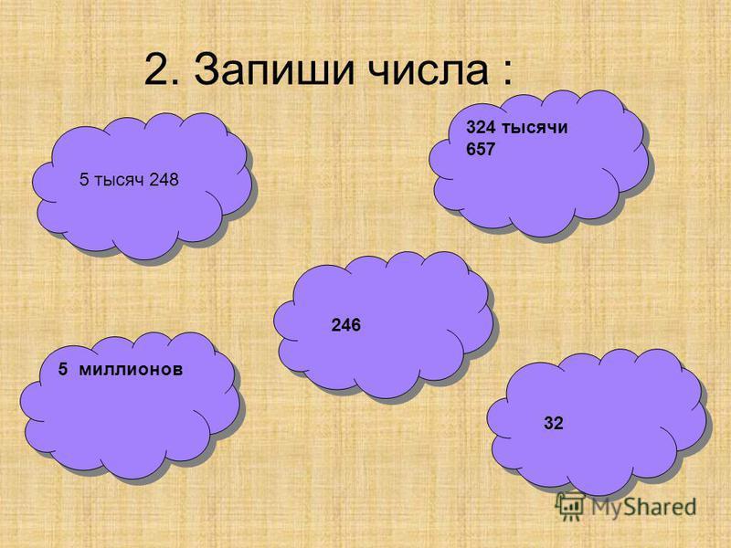 2. Запиши числа : 324 тысячи 657 5 миллионов 5 тысяч 248 246 32