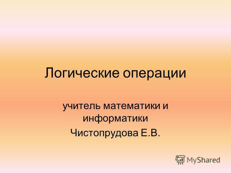 Логические операции учитель математики и информатики Чистопрудова Е.В.