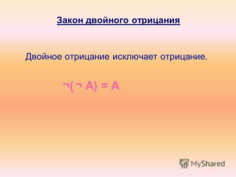Закон двойного отрицания Двойное отрицание исключает отрицание. ¬( ¬A) = А ¬( ¬ A) = А