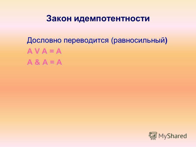 Закон идемпотентности Дословно переводится (равносильный) A V A = A A & A = A