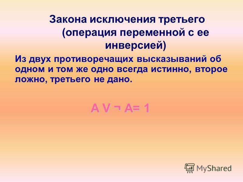 Закона исключения третьего (операция переменной с ее инверсией) Из двух противоречащих высказываний об одном и том же одно всегда истинно, второе ложно, третьего не дано. A V ¬А= 1 A V ¬ А= 1