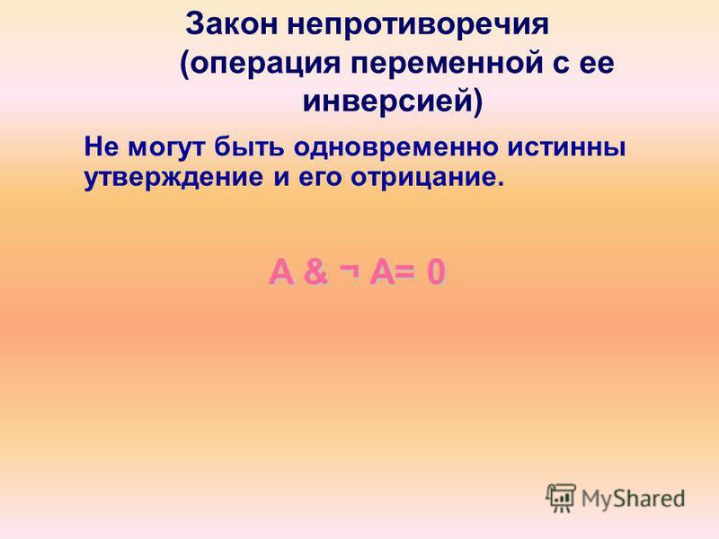 Закон непротиворечия (операция переменной с ее инверсией) Не могут быть одновременно истинны утверждение и его отрицание. A & ¬А= 0 A & ¬ А= 0