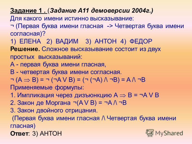 Задание 1. (Задание А11 демоверсии 2004 г.) Для какого имени истинно высказывание: ¬ (Первая буква имени гласная -> Четвертая буква имени согласная)? 1) ЕЛЕНА 2) ВАДИМ 3) АНТОН 4) ФЕДОР Решение. Сложное высказывание состоит из двух простых высказыван