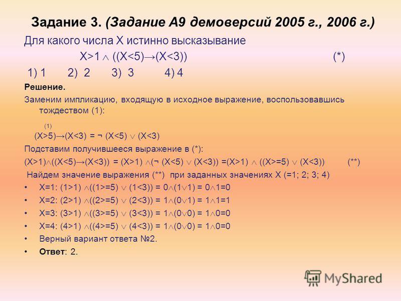 Задание 3. (Задание А9 демоверсий 2005 г., 2006 г.) Для какого числа X истинно высказывание X>1 ((X<5)(X<3)) (*) 1) 1 2) 2 3) 3 4) 4 Решение. Заменим импликацию, входящую в исходное выражение, воспользовавшись тождеством (1): (1) (X>5)(X<3) = ¬ (X<5)