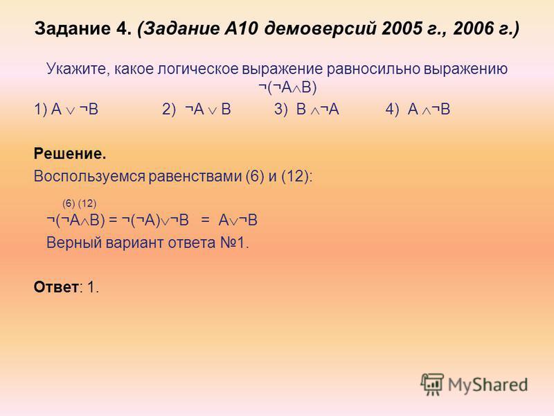 Задание 4. (Задание А10 демоверсий 2005 г., 2006 г.) Укажите, какое логическое выражение равносильно выражению ¬(¬A B) 1) A ¬B 2) ¬A B 3) B ¬A 4) A ¬B Решение. Воспользуемся равенствами (6) и (12): (6) (12) ¬(¬A B) = ¬(¬A) ¬B = A ¬B Верный вариант от