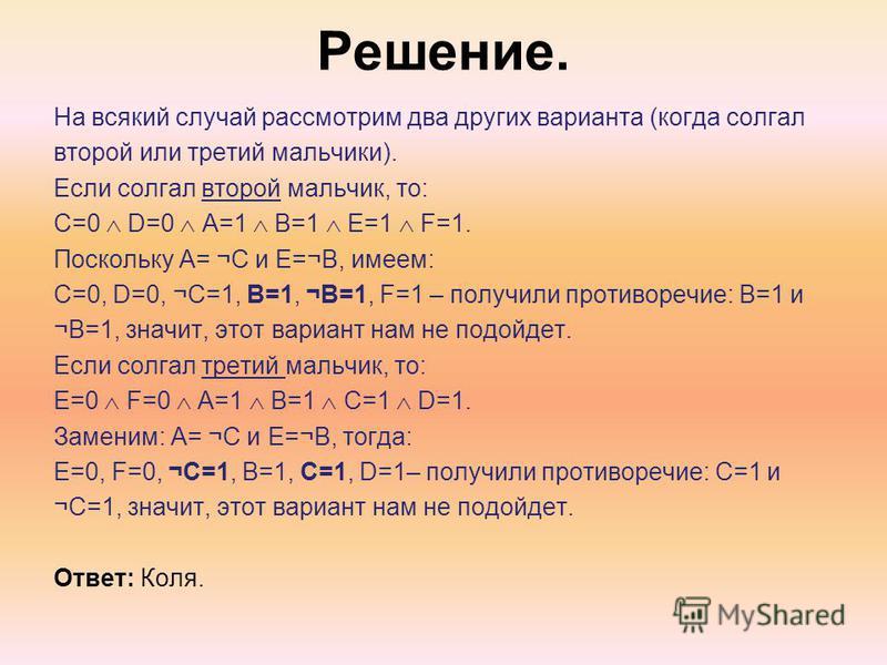 Решение. На всякий случай рассмотрим два других варианта (когда солгал второй или третий мальчики). Если солгал второй мальчик, то: С=0 D=0 A=1 B=1 E=1 F=1. Поскольку A= ¬C и E=¬B, имеем: C=0, D=0, ¬C=1, B=1, ¬B=1, F=1 – получили противоречие: B=1 и
