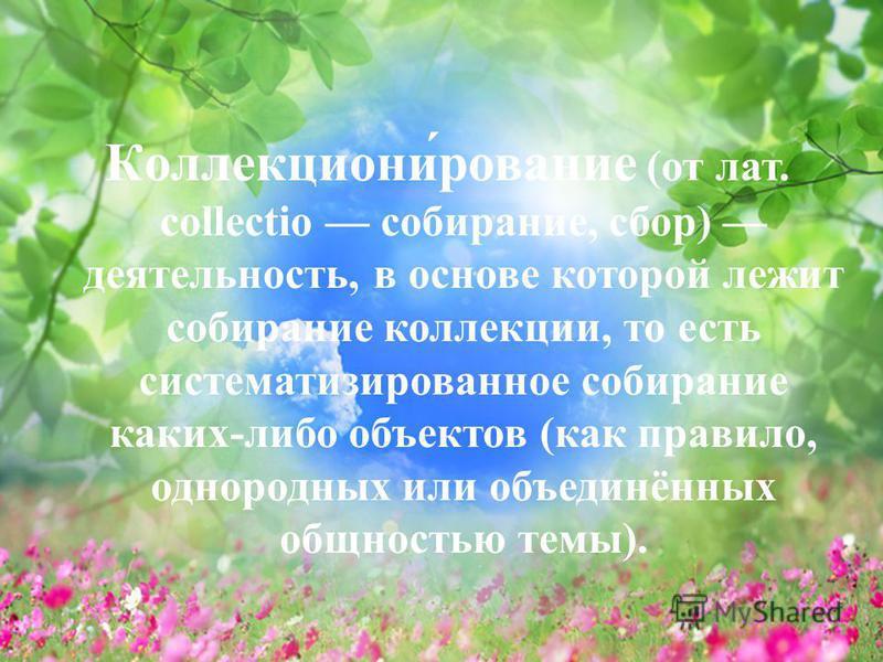 Коллекциони́рование (от лат. collectio собирание, сбор) деятельность, в основе которой лежит собирание коллекции, то есть систематизированное собирание каких-либо объектов (как правило, однородных или объединённых общностью темы).