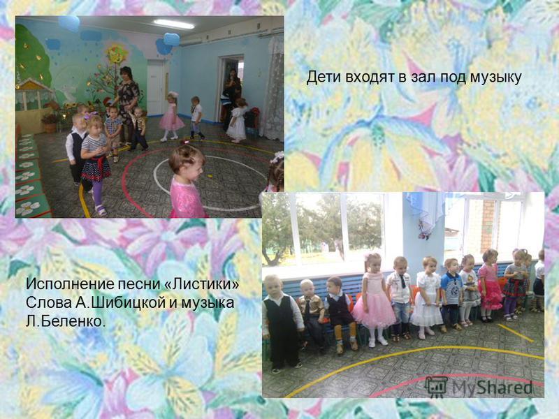 Дети входят в зал под музыку Исполнение песни «Листики» Слова А.Шибицкой и музыка Л.Беленко.