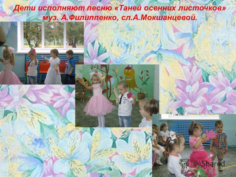 Дети исполняют песню «Таней осенних листочков» муз. А.Филиппенко, сл.А.Мокшанцевой.