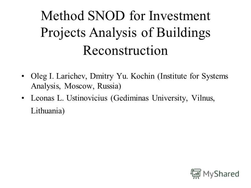 Method SNOD for Investment Projects Analysis of Buildings Reconstruction Oleg I. Larichev, Dmitry Yu. Kochin (Institute for Systems Analysis, Moscow, Russia) Leonas L. Ustinovicius (Gediminas University, Vilnus, Lithuania)
