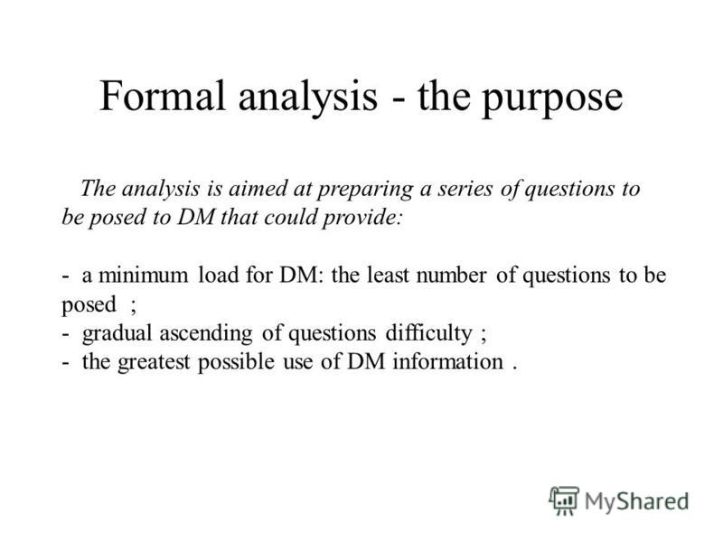 Formal analysis - the purpose The analysis is aimed at preparing a series of questions to be posed to DM that could provide: - a minimum load for DM: the least number of questions to be posed ; - gradual ascending of questions difficulty ; - the grea