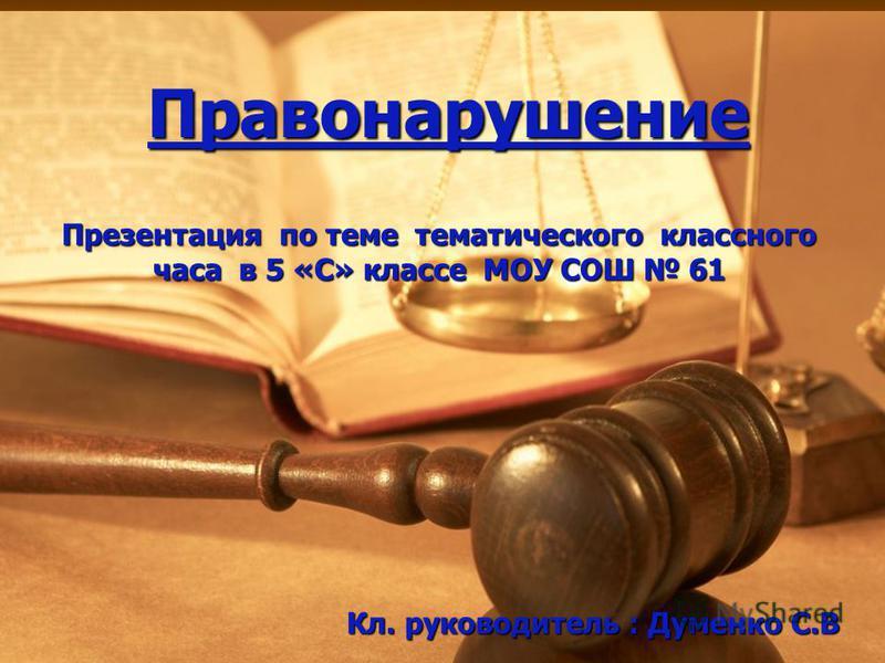 Правонарушение Презентация по теме тематического классного часа в 5 «С» классе МОУ СОШ 61 Кл. руководитель : Думенко С.В