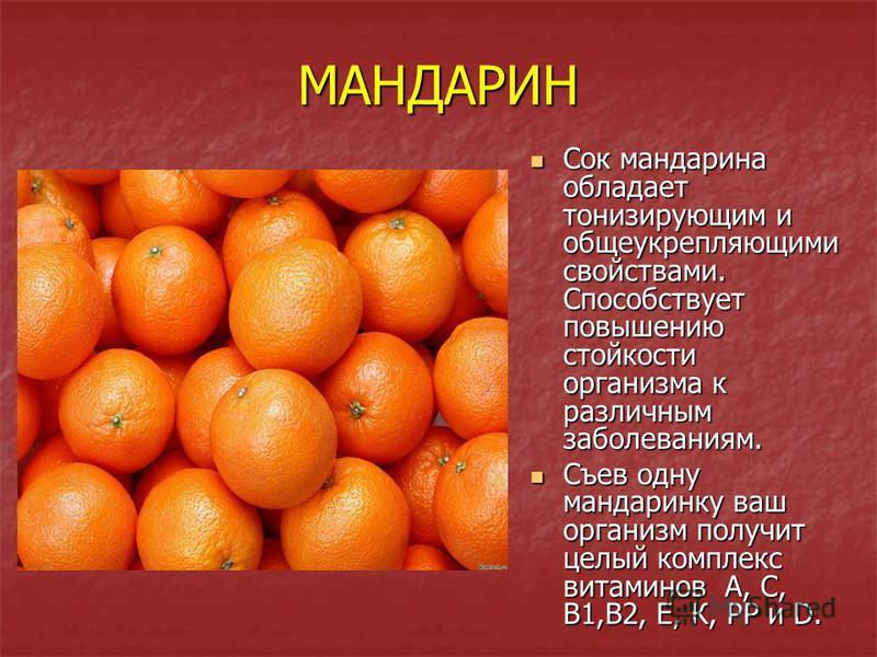 МАНДАРИН Сок мандарина обладает тонизирующим и общеукрепляющими свойствами. Способствует повышению стойкости организма к различным заболеваниям. Сок мандарина обладает тонизирующим и общеукрепляющими свойствами. Способствует повышению стойкости орган