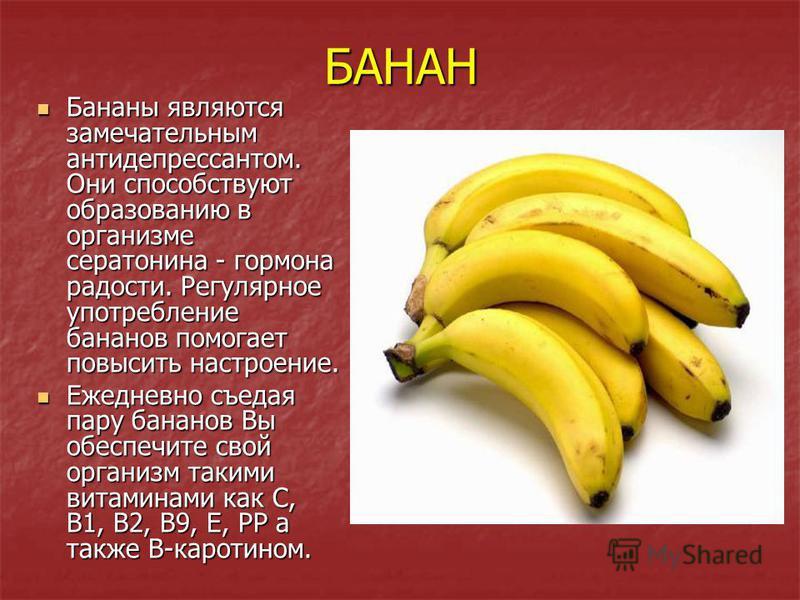 БАНАН Бананы являются замечательным антидепрессантом. Они способствуют образованию в организме серотонина - гормона радости. Регулярное употребление бананов помогает повысить настроение. Бананы являются замечательным антидепрессантом. Они способствую