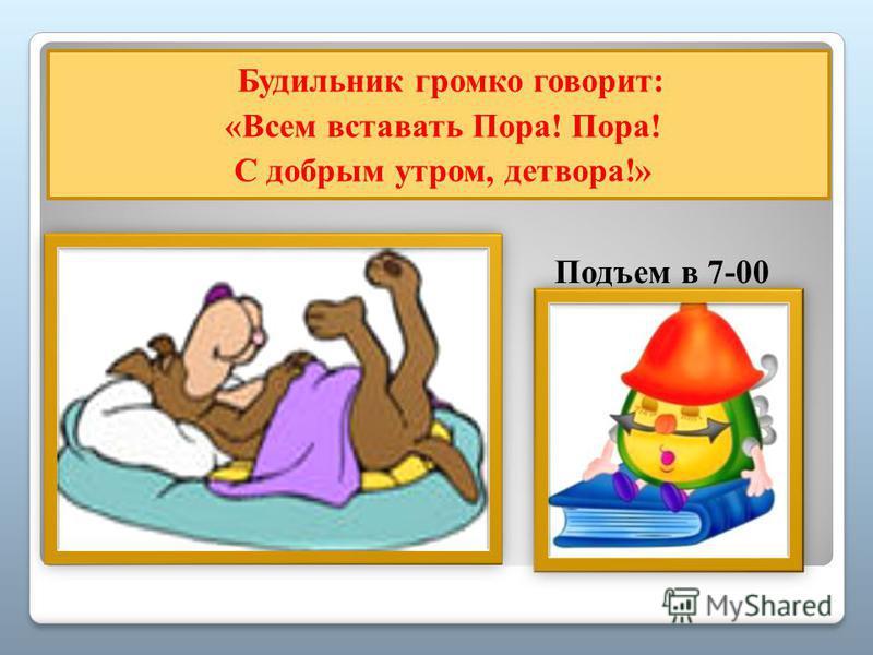 ппп Будильник громко говорит: «Всем вставать Пора! Пора! С добрым утром, детвора!» Подъем в 7-00