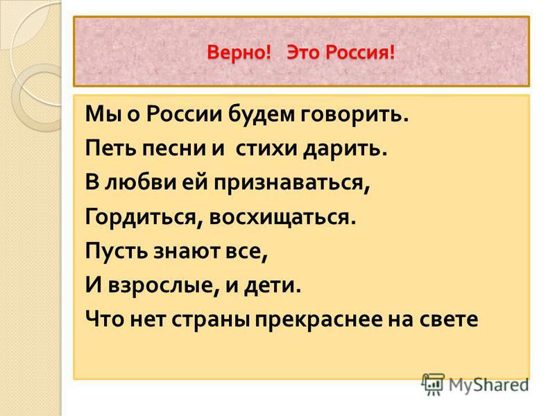 Верно ! Это Россия ! Мы о России будем говорить. Петь песни и стихи дарить. В любви ей признаваться, Гордиться, восхищаться. Пусть знают все, И взрослые, и дети. Что нет страны прекраснее на свете