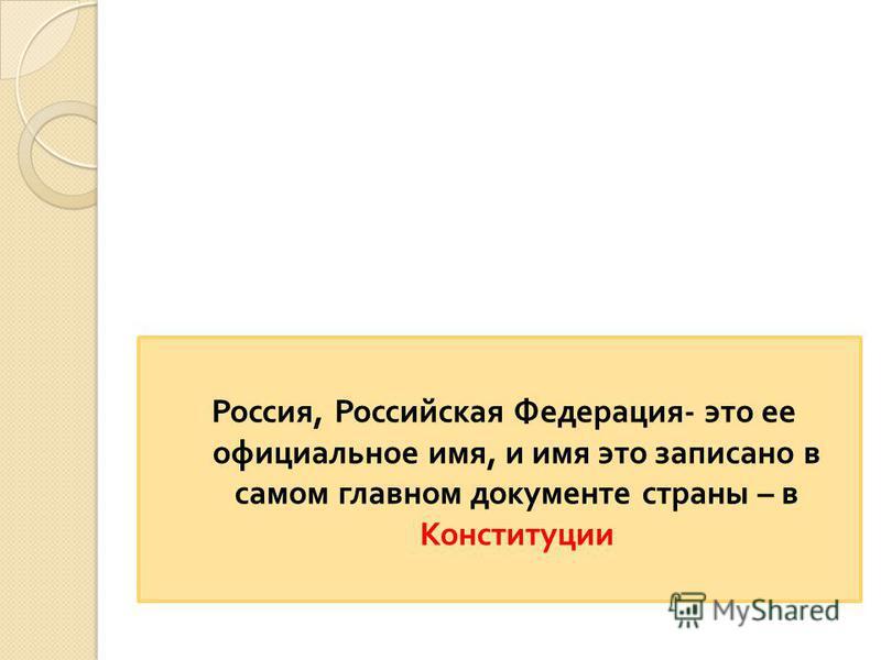Россия, Российская Федерация - это ее официальное имя, и имя это записано в самом главном документе страны – в Конституции