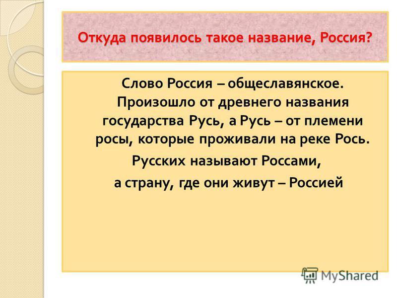 Откуда появилось такое название, Россия ? Слово Россия – общеславянское. Произошло от древнего названия государства Русь, а Русь – от племени росы, которые проживали на реке Рось. Русских называют Россами, а страну, где они живут – Россией