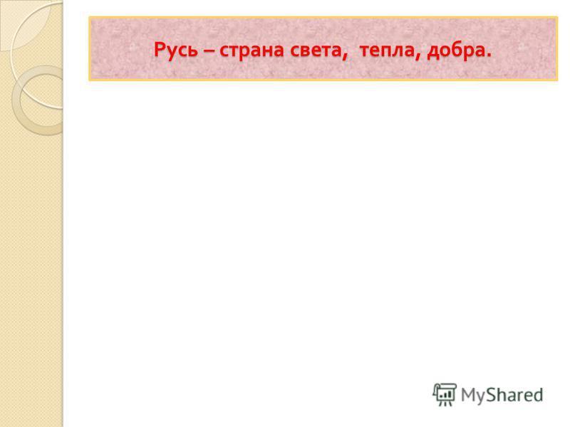 Русь – страна света, тепла, добра.