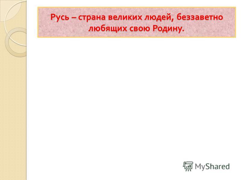 Русь – страна великих людей, беззаветно любящих свою Родину.