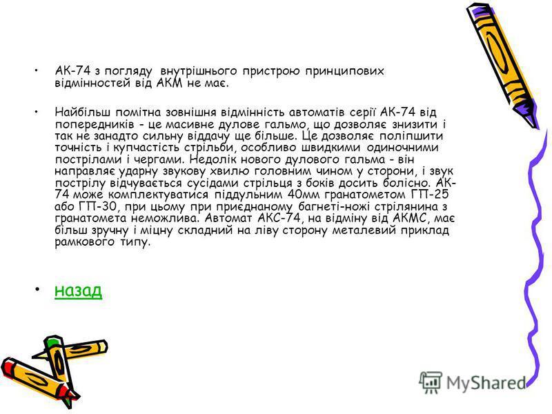 АК-74 з погляду внутрішнього пристрою принципових відмінностей від АКМ не має. Найбільш помітна зовнішня відмінність автоматів серії АК-74 від попередників - це масивне дулове гальмо, що дозволяє знизити і так не занадто сильну віддачу ще більше. Це