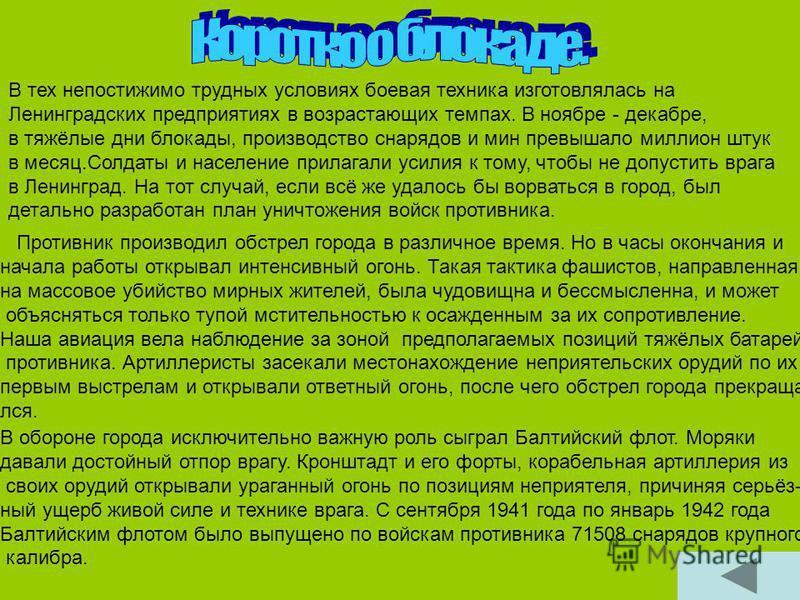 В тех непостижимо трудных условиях боевая техника изготовлялась на Ленинградских предприятиях в возрастающих темпах. В ноябре - декабре, в тяжёлые дни блокады, производство снарядов и мин превышало миллион штук в месяц.Солдаты и население прилагали у