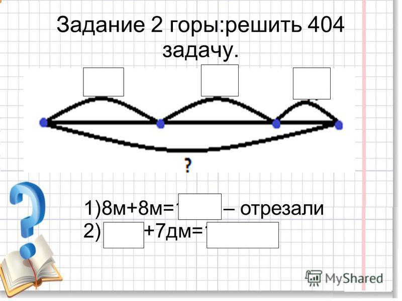 Задание 2 горы:решить 404 задачу. 1)8 м+8 м=16 м – отрезали 2)16 м+7 дм=16 м 7 дм