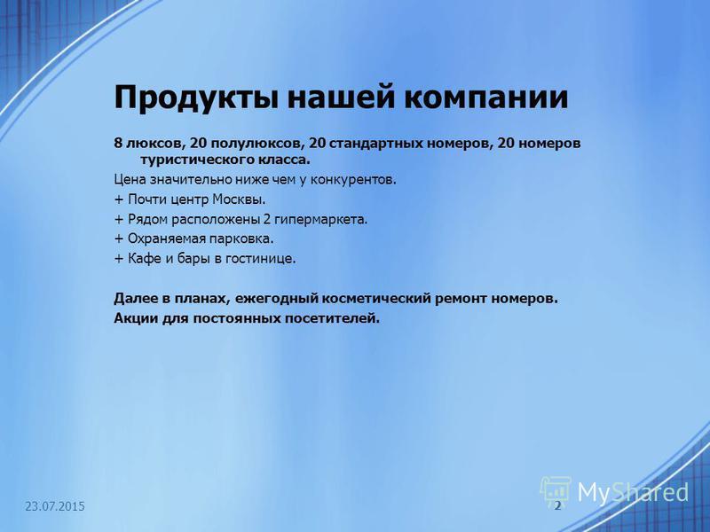 23.07.2015 2 Продукты нашей компании 8 люксов, 20 полулюксов, 20 стандартных номеров, 20 номеров туристического класса. Цена значительно ниже чем у конкурентов. + Почти центр Москвы. + Рядом расположены 2 гипермаркета. + Охраняемая парковка. + Кафе и