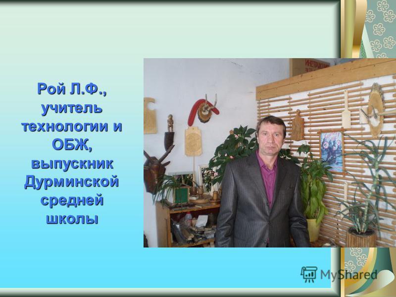 Рой Л.Ф., учитель технологии и ОБЖ, выпускник Дурминской средней школы