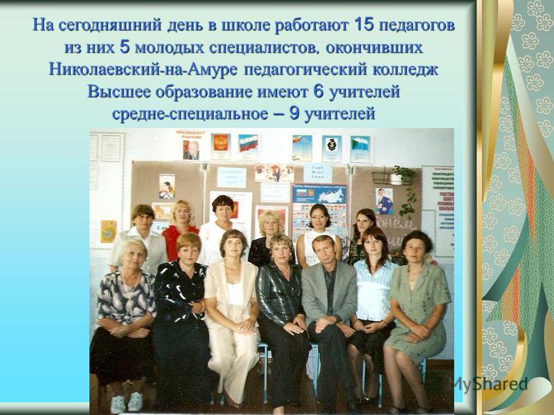 На сегодняшний день в школе работают 15 педагогов из них 5 молодых специалистов, окончивших Николаевский - на - Амуре педагогический колледж Высшее образование имеют 6 учителей средне - специальное – 9 учителей