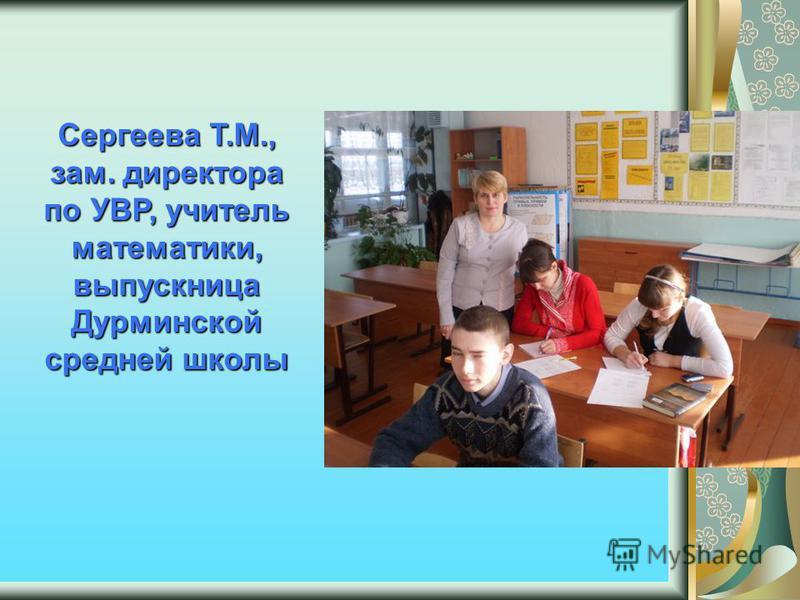 Сергеева Т.М., зам. директора по УВР, учитель математики, выпускница Дурминской средней школы