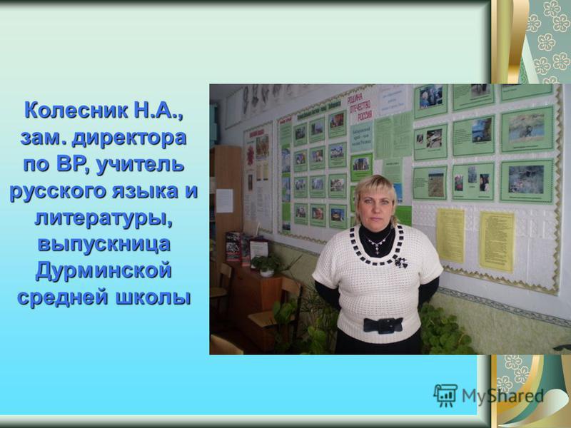 Колесник Н.А., зам. директора по ВР, учитель русского языка и литературы, выпускница Дурминской средней школы