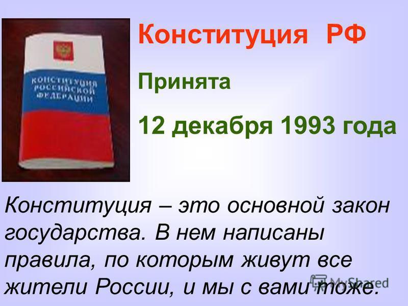 Конституция РФ Принята 12 декабря 1993 года Конституция – это основной закон государства. В нем написаны правила, по которым живут все жители России, и мы с вами тоже.