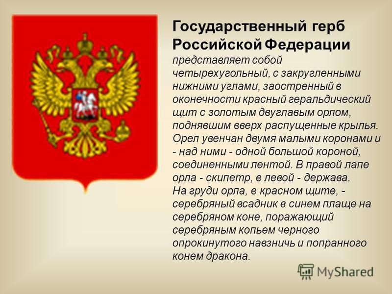 Государственный герб Российской Федерации представляет собой четырехугольный, с закругленными нижними углами, заостренный в оконечности красный геральдический щит с золотым двуглавым орлом, поднявшим вверх распущенные крылья. Орел увенчан двумя малым