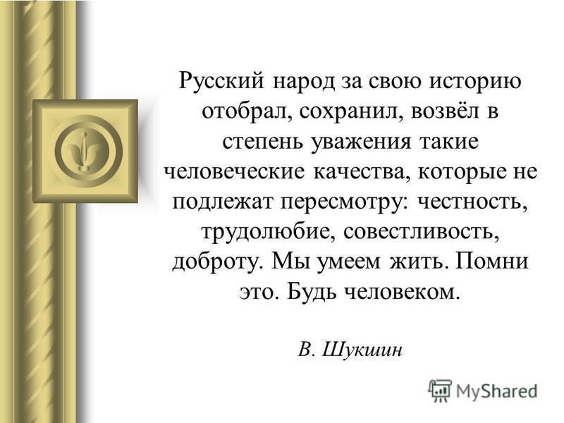 Русский народ за свою историю отобрал, сохранил, возвёл в степень уважения такие человеческие качества, которые не подлежат пересмотру: честность, трудолюбие, совестливость, доброту. Мы умеем жить. Помни это. Будь человеком. В. Шукшин