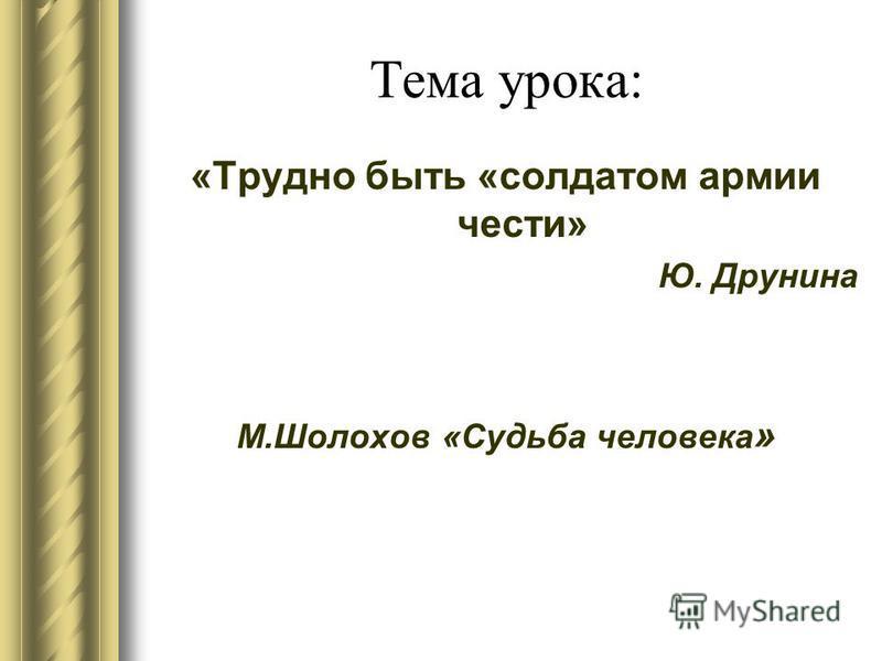 Тема урока: «Трудно быть «солдатом армии чести» Ю. Друнина М.Шолохов «Судьба человека »