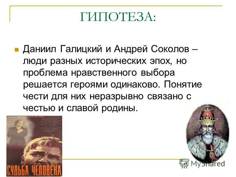 ГИПОТЕЗА: Даниил Галицкий и Андрей Соколов – люди разных исторических эпох, но проблема нравственного выбора решается героями одинаково. Понятие чести для них неразрывно связано с честью и славой родины.