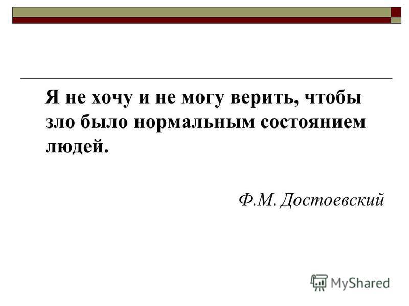 Я не хочу и не могу верить, чтобы зло было нормальным состоянием людей. Ф.М. Достоевский