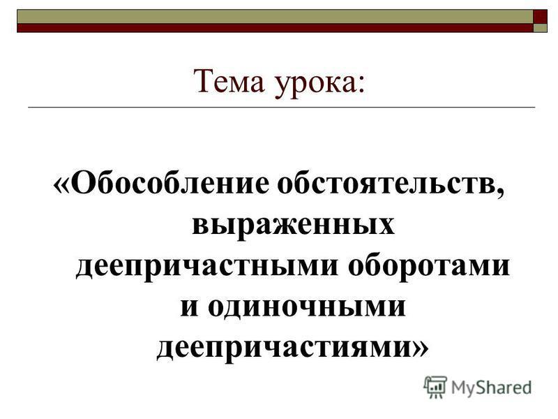 Тема урока: «Обособление обстоятельств, выраженных деепричастными оборотами и одиночными деепричастиями»