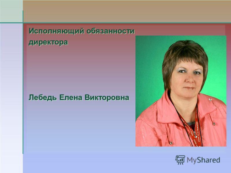 Исполняющий обязанности директора Лебедь Елена Викторовна Исполняющий обязанности директора Лебедь Елена Викторовна