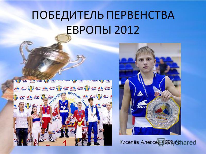 ПОБЕДИТЕЛЬ ПЕРВЕНСТВА ЕВРОПЫ 2012 Киселёв Алексей 1999 г.р.