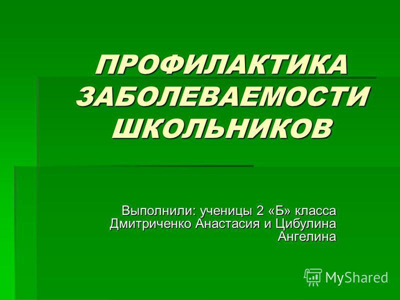 ПРОФИЛАКТИКА ЗАБОЛЕВАЕМОСТИ ШКОЛЬНИКОВ Выполнили: ученицы 2 «Б» класса Дмитриченко Анастасия и Цибулина Ангелина