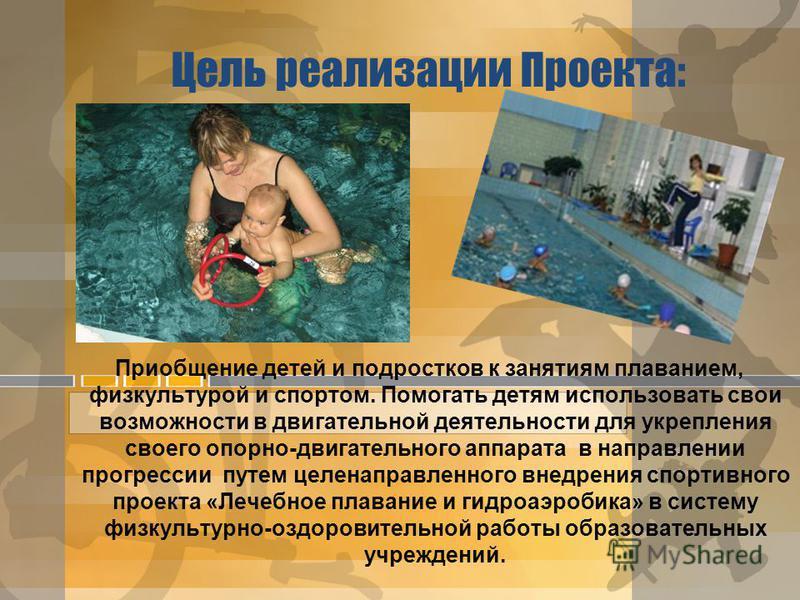 Цель реализации Проекта: Приобщение детей и подростков к занятиям плаванием, физкультурой и спортом. Помогать детям использовать свои возможности в двигательной деятельности для укрепления своего опорно-двигательного аппарата в направлении прогрессии