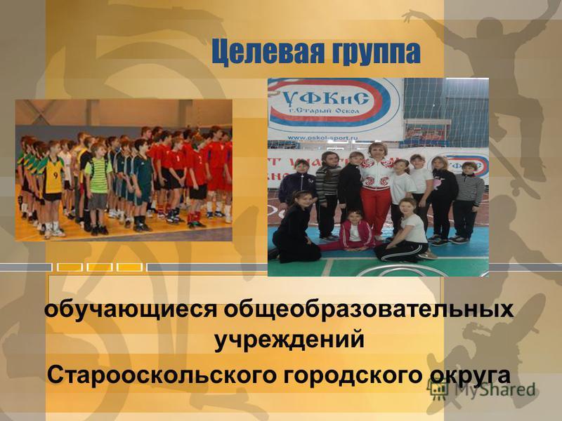 Целевая группа обучающиеся общеобразовательных учреждений Старооскольского городского округа