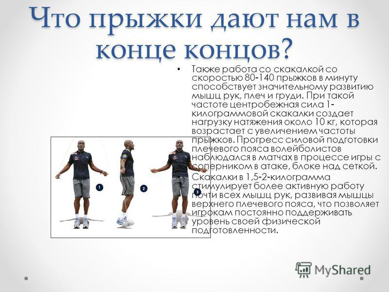 Что прыжки дают нам в конце концов? Также работа со скакалкой со скоростью 80-140 прыжков в минуту способствует значительному развитию мышц рук, плеч и груди. При такой частоте центробежная сила 1- килограммовой скакалки создает нагрузку натяжения ок
