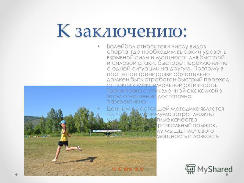 К заключению: Волейбол относится к числу видов спорта, где необходим высокий уровень взрывной силы и мощности для быстрой и силовой атаки, быстрое переключение с одной ситуации на другую. Поэтому в процессе тренировки обязательно должен быть отработа