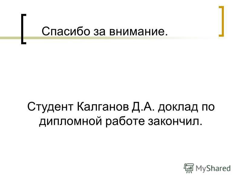 Студент Калганов Д.А. доклад по дипломной работе закончил. Спасибо за внимание.